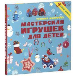 Мастерская игрушек для детей. / Татьяна Макурова, CLEVER